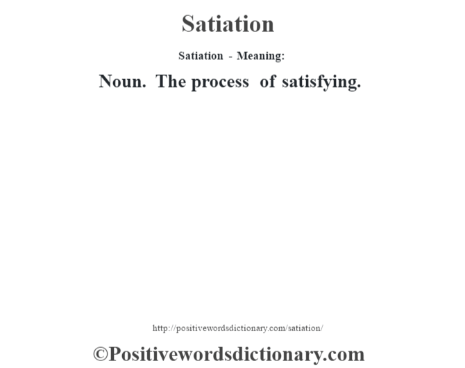 Satiation - Meaning: Noun. The process of satisfying.