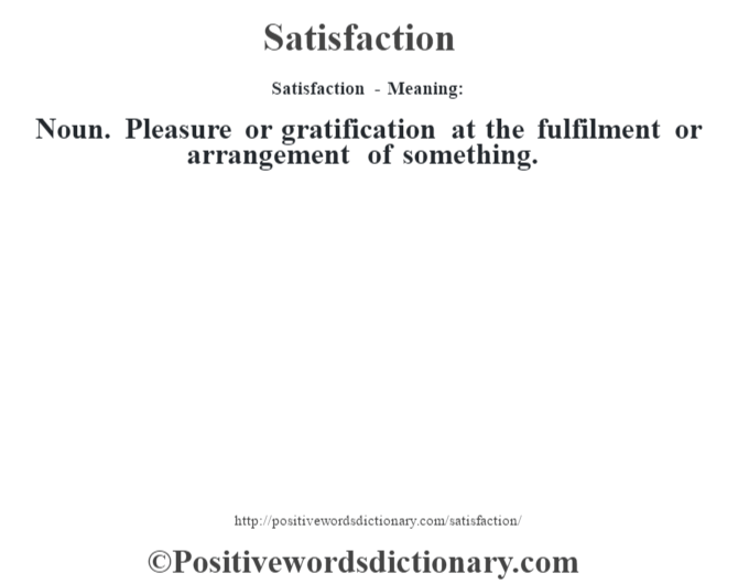 Satisfaction - Meaning: Noun. Pleasure or gratification at the fulfilment or arrangement of something.