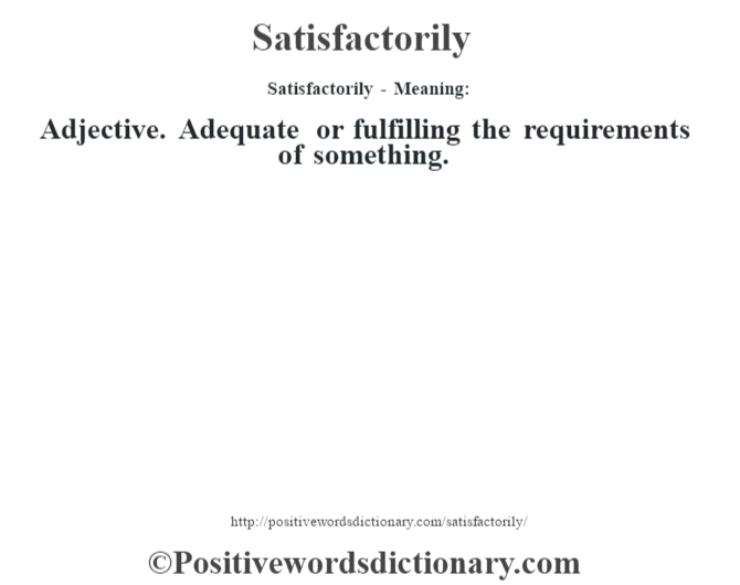 Satisfactorily - Meaning: Adjective. Adequate or fulfilling the requirements of something.