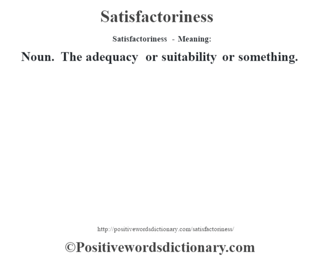 Satisfactoriness - Meaning: Noun. The adequacy or suitability or something.