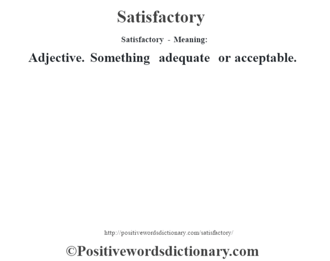 Satisfactory - Meaning: Adjective. Something adequate or acceptable.