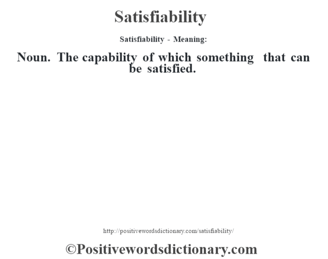 Satisfiability - Meaning: Noun. The capability of which something that can be satisfied.