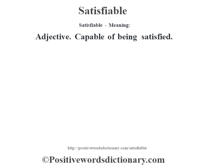 Satisfiable - Meaning: Adjective. Capable of being satisfied.