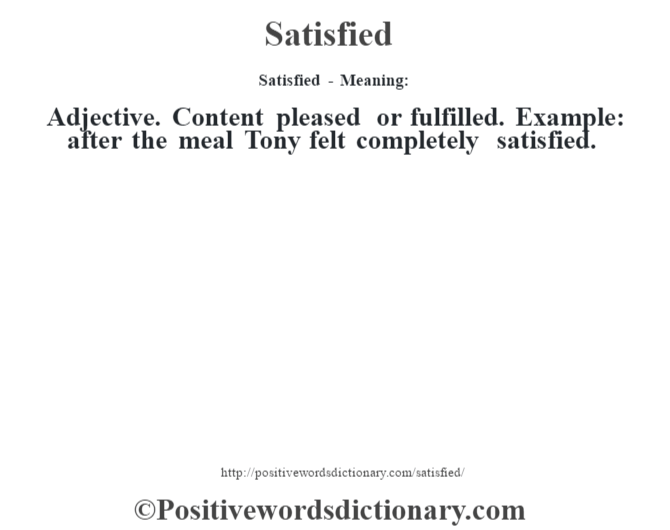 Satisfied - Meaning: Adjective. Content pleased or fulfilled. Example: after the meal Tony felt completely satisfied.