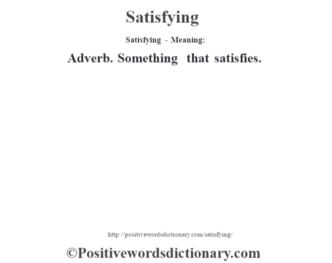 Satisfying - Meaning: Adverb. Something that satisfies.