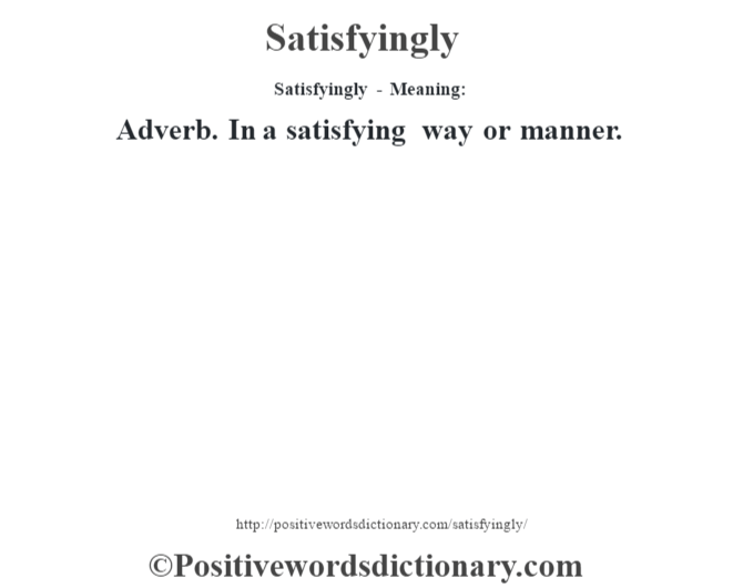 Satisfyingly - Meaning: Adverb. In a satisfying way or manner.