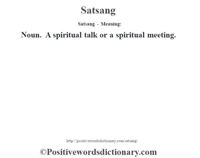 Satsang - Meaning: Noun. A spiritual talk or a spiritual meeting.
