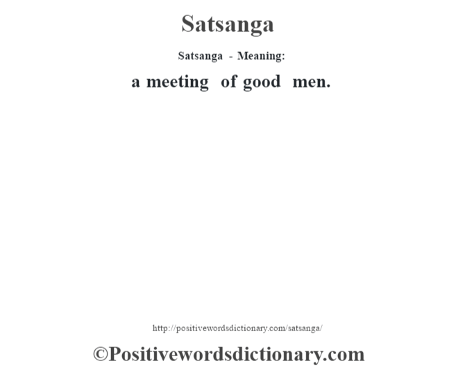 Satsanga - Meaning: a meeting of good men.
