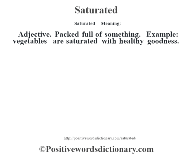 Saturated - Meaning: Adjective. Packed full of something. Example: vegetables are saturated with healthy goodness.