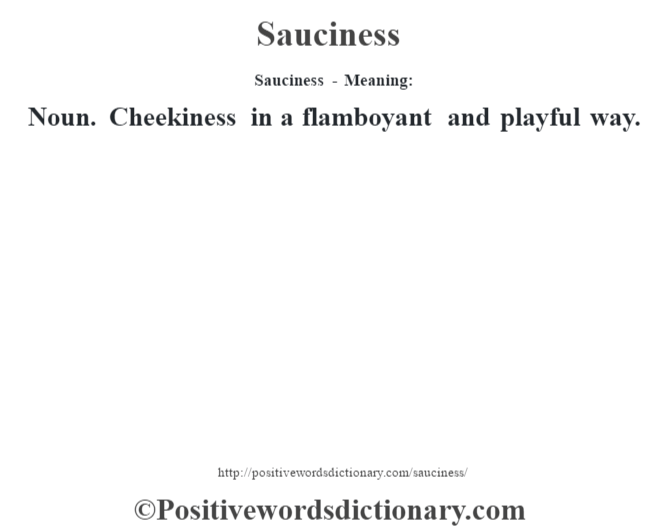 Sauciness - Meaning: Noun. Cheekiness in a flamboyant and playful way.
