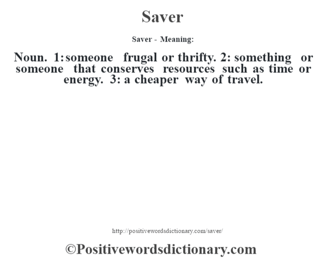 Saver - Meaning: Noun. 1: someone frugal or thrifty. 2: something or someone that conserves resources such as time or energy. 3: a cheaper way of travel.