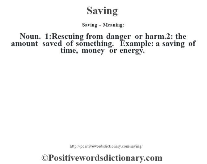 Saving - Meaning: Noun. 1:Rescuing from danger or harm.2: the amount saved of something. Example: a saving of time, money or energy.