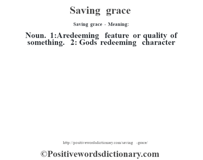 Saving grace - Meaning: Noun. 1:A redeeming feature or quality of something. 2: God's redeeming character