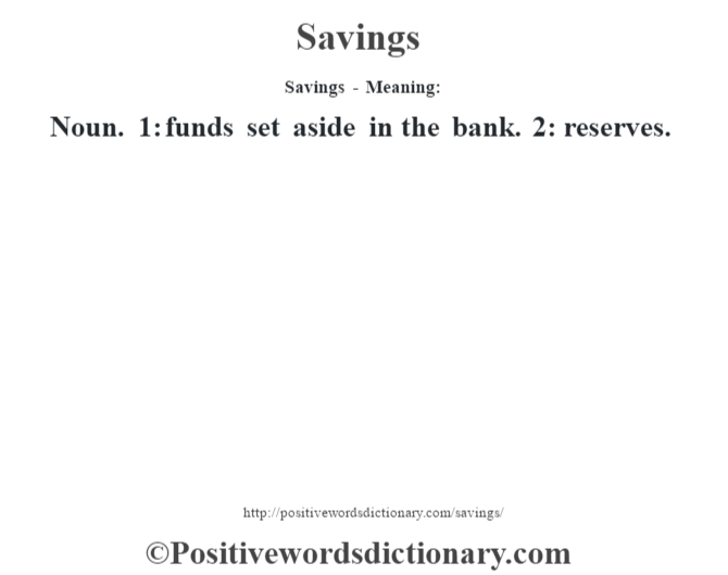 Savings - Meaning: Noun. 1: funds set aside in the bank. 2: reserves.