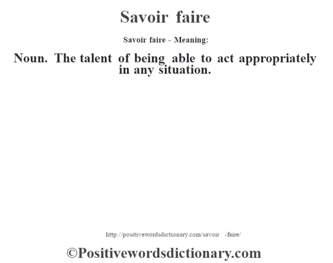 Savoir faire - Meaning: Noun. The talent of being able to act appropriately in any situation.