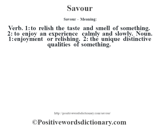 Savour - Meaning: Verb. 1: to relish the taste and smell of something. 2: to enjoy an experience calmly and slowly. Noun. 1: enjoyment or relishing. 2: the unique distinctive qualities of something.