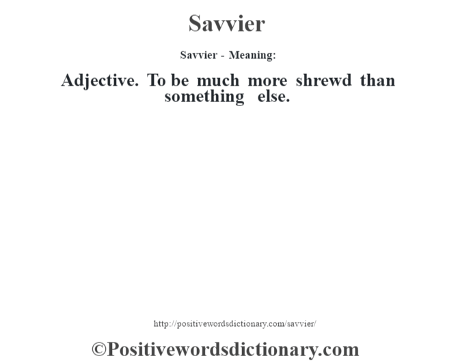Savvier - Meaning: Adjective. To be much more shrewd than something else.