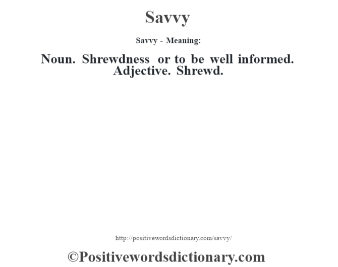 Savvy - Meaning: Noun. Shrewdness or to be well informed. Adjective. Shrewd.