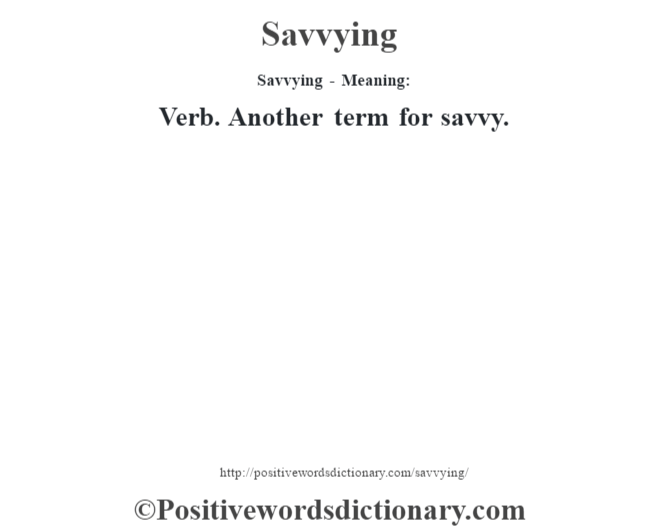 Savvying - Meaning: Verb. Another term for savvy.