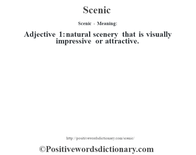 Scenic - Meaning: Adjective  1: natural scenery that is visually impressive or attractive.
