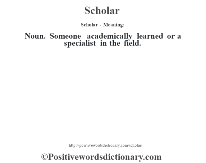 Scholar - Meaning: Noun. Someone academically learned or a specialist in the field.