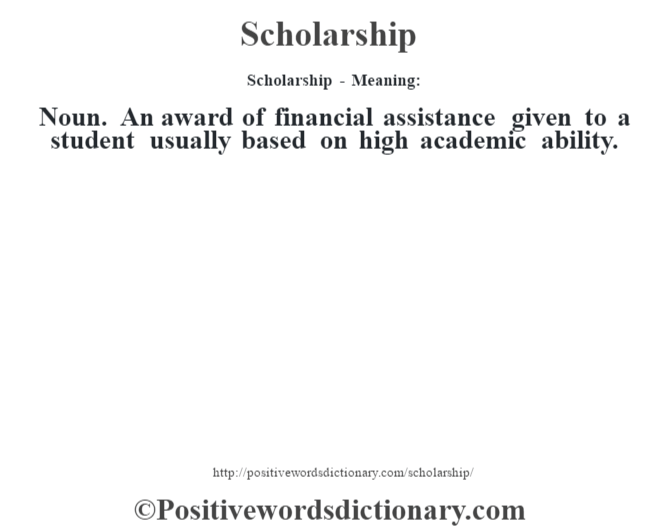 Scholarship - Meaning: Noun. An award of financial assistance given to a student usually based on high academic ability.