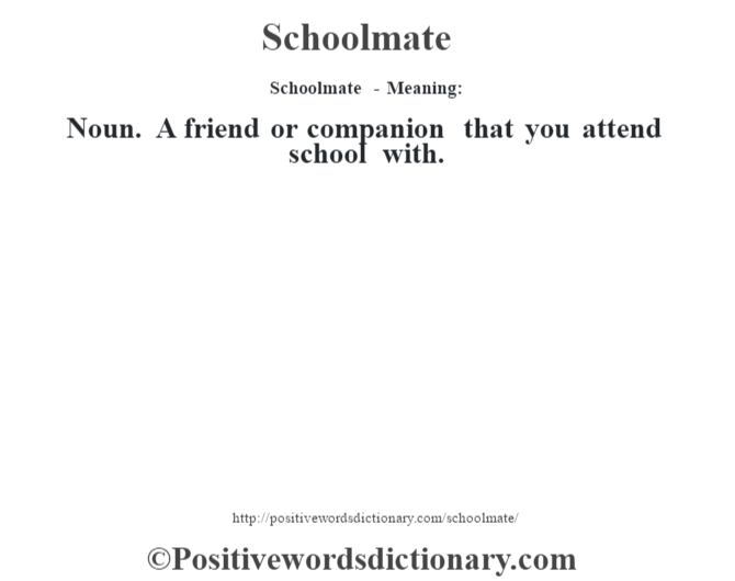 Schoolmate - Meaning: Noun. A friend or companion that you attend school with.