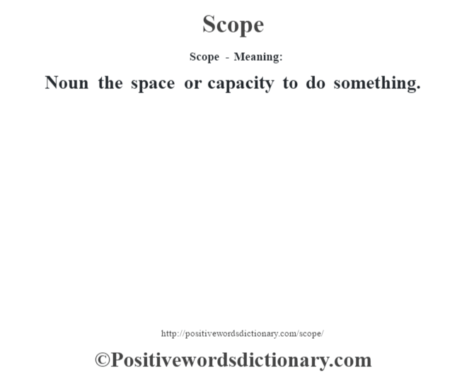 Scope - Meaning: Noun the space or capacity to do something.