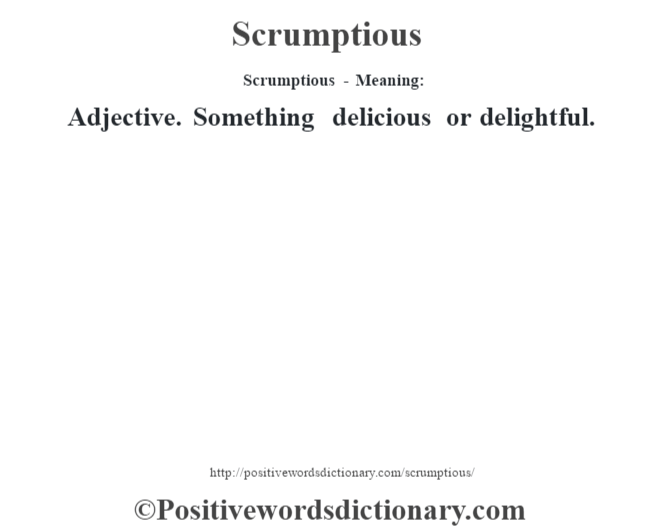 Scrumptious - Meaning: Adjective. Something delicious or delightful.