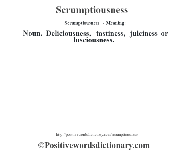 Scrumptiousness - Meaning: Noun. Deliciousness, tastiness, juiciness or lusciousness.