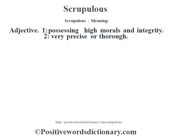 Scrupulous - Meaning: Adjective. 1: possessing high morals and integrity. 2: very precise or thorough.