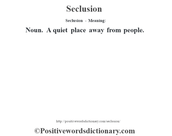 Seclusion - Meaning: Noun. A quiet place away from people.
