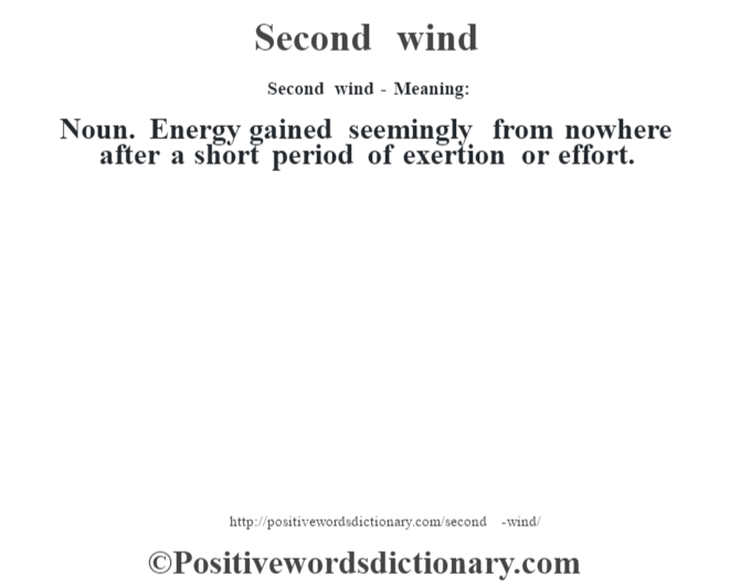 Second wind - Meaning: Noun. Energy gained seemingly from nowhere after a short period of exertion or effort.