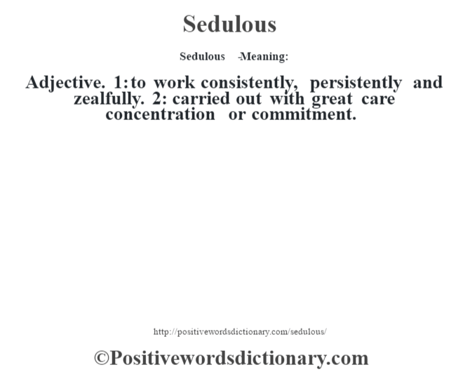 Sedulous   - Meaning: Adjective. 1: to work consistently, persistently and zealfully. 2: carried out with great care concentration or commitment.