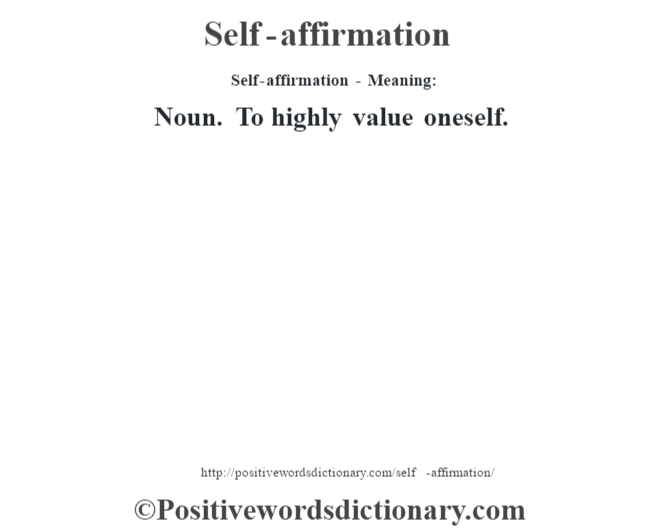 Self-affirmation - Meaning: Noun. To highly value oneself.
