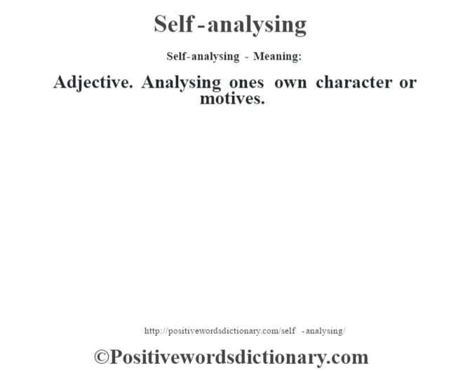Self-analysing - Meaning: Adjective. Analysing one's own character or motives.