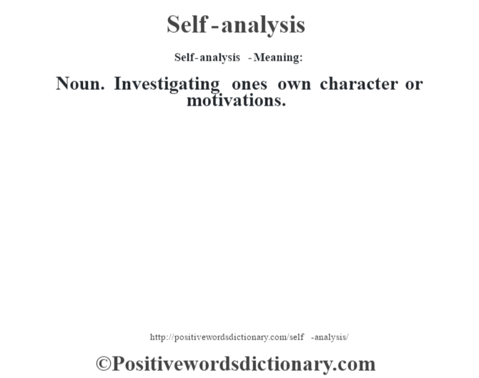 Self-analysis  - Meaning: Noun. Investigating one's own character or motivations.
