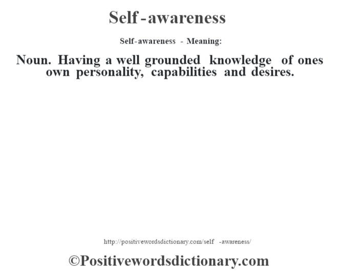 Self-awareness - Meaning: Noun. Having a well grounded knowledge of one's own personality, capabilities and desires.