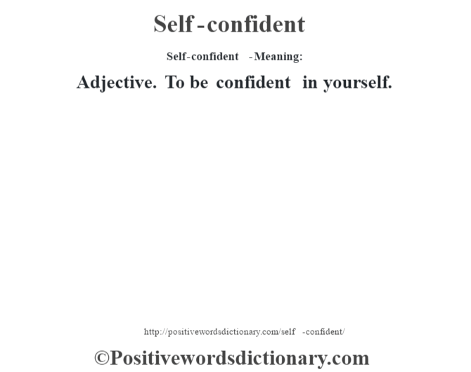 Self-confident  - Meaning: Adjective. To be confident in yourself.