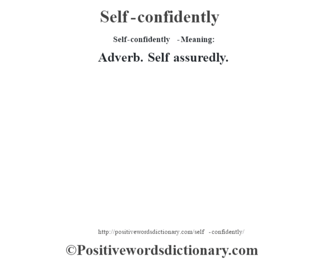 Self-confidently  - Meaning: Adverb. Self assuredly.