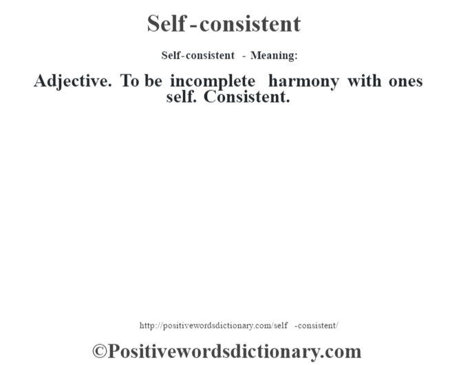 Self-consistent - Meaning: Adjective. To be incomplete harmony with one's self. Consistent.