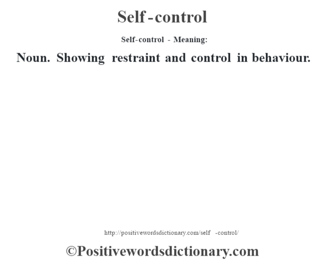 Self-control - Meaning: Noun. Showing restraint and control in behaviour.