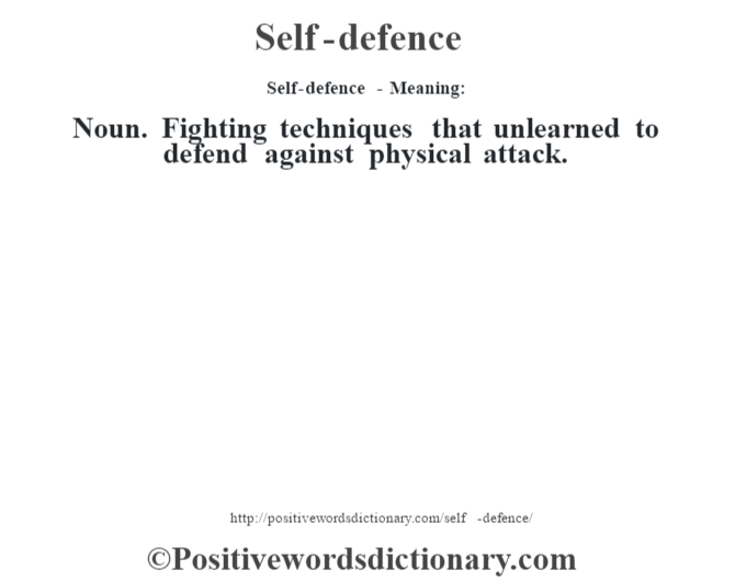 Self-defence - Meaning: Noun. Fighting techniques that unlearned to defend against physical attack.