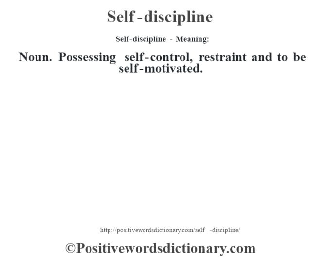 Self-discipline - Meaning: Noun. Possessing self-control, restraint and to be self-motivated.
