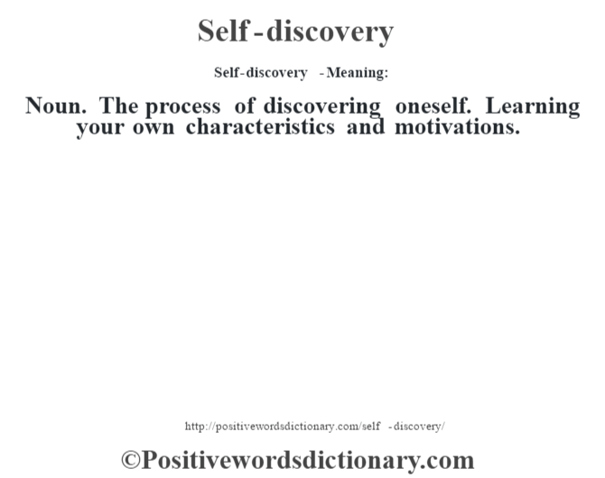 Self-discovery  - Meaning: Noun. The process of discovering oneself. Learning your own characteristics and motivations.
