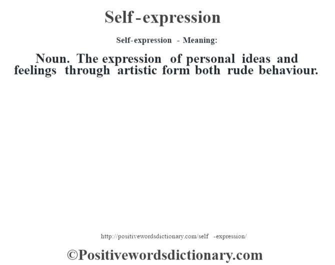 Self-expression - Meaning: Noun. The expression of personal ideas and feelings through artistic form both rude behaviour.