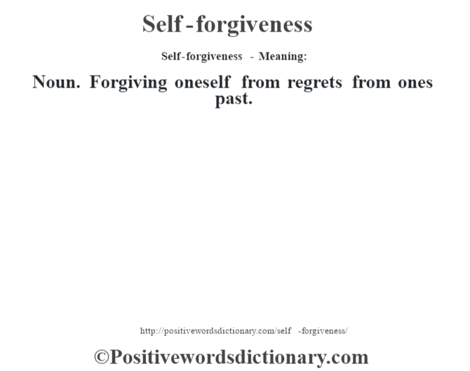 Self-forgiveness - Meaning: Noun. Forgiving oneself from regrets from ones past.