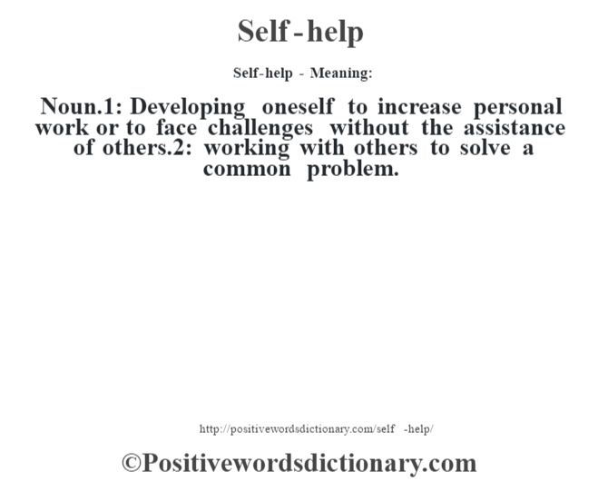Self-help - Meaning: Noun.1: Developing oneself to increase personal work or to face challenges without the assistance of others.2: working with others to solve a common problem.
