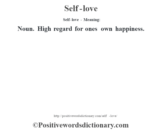 Self-love - Meaning: Noun. High regard for one's own happiness.