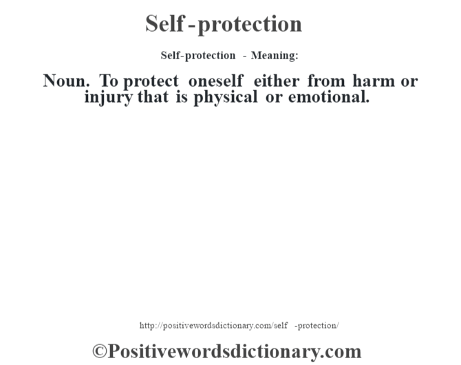Self-protection - Meaning: Noun. To protect oneself either from harm or injury that is physical or emotional.